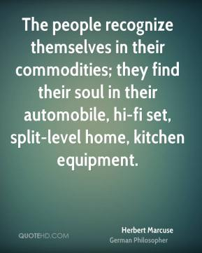 Herbert Marcuse - The people recognize themselves in their commodities; they find their soul in their automobile, hi-fi set, split-level home, kitchen equipment.