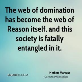 Herbert Marcuse - The web of domination has become the web of Reason itself, and this society is fatally entangled in it.