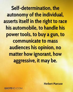 Herbert Marcuse - Self-determination, the autonomy of the individual, asserts itself in the right to race his automobile, to handle his power tools, to buy a gun, to communicate to mass audiences his opinion, no matter how ignorant, how aggressive, it may be.