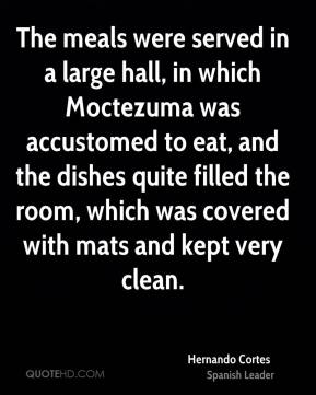 Hernando Cortes - The meals were served in a large hall, in which Moctezuma was accustomed to eat, and the dishes quite filled the room, which was covered with mats and kept very clean.