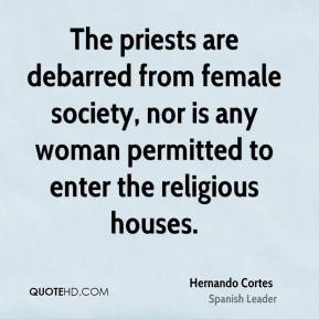 Hernando Cortes - The priests are debarred from female society, nor is any woman permitted to enter the religious houses.