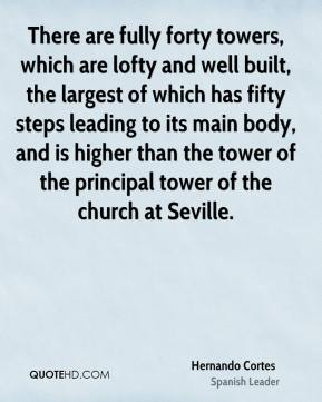 Hernando Cortes - There are fully forty towers, which are lofty and well built, the largest of which has fifty steps leading to its main body, and is higher than the tower of the principal tower of the church at Seville.