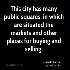 Hernando Cortes - This city has many public squares, in which are situated the markets and other places for buying and selling.
