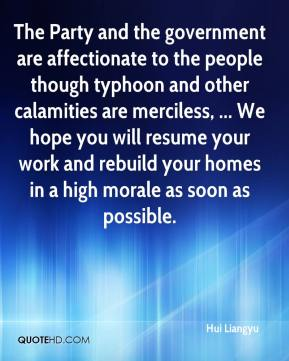 The Party and the government are affectionate to the people though typhoon and other calamities are merciless, ... We hope you will resume your work and rebuild your homes in a high morale as soon as possible.