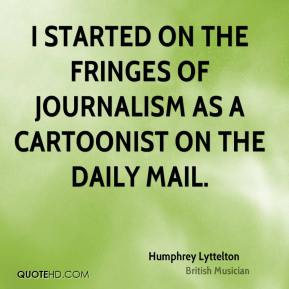 Humphrey Lyttelton - I started on the fringes of journalism as a cartoonist on The Daily Mail.