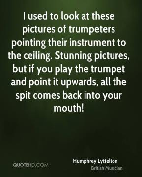 Humphrey Lyttelton - I used to look at these pictures of trumpeters pointing their instrument to the ceiling. Stunning pictures, but if you play the trumpet and point it upwards, all the spit comes back into your mouth!