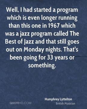Well, I had started a program which is even longer running than this one in 1967 which was a jazz program called The Best of Jazz and that still goes out on Monday nights. That's been going for 33 years or something.