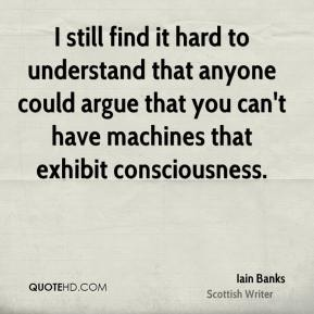 I still find it hard to understand that anyone could argue that you can't have machines that exhibit consciousness.