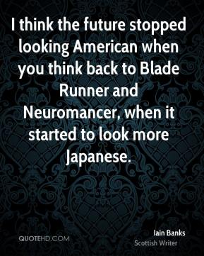Iain Banks - I think the future stopped looking American when you think back to Blade Runner and Neuromancer, when it started to look more Japanese.