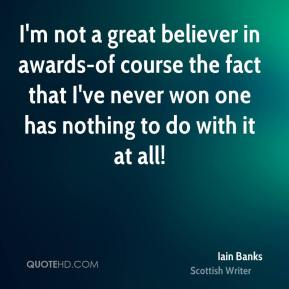 I'm not a great believer in awards-of course the fact that I've never won one has nothing to do with it at all!