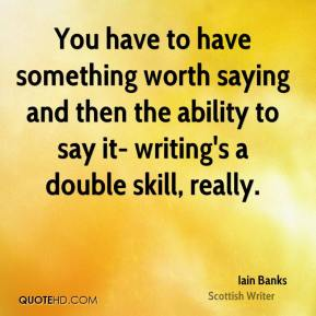 Iain Banks - You have to have something worth saying and then the ability to say it- writing's a double skill, really.