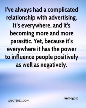 Ian Bogost - I've always had a complicated relationship with advertising. It's everywhere, and it's becoming more and more parasitic. Yet, because it's everywhere it has the power to influence people positively as well as negatively.
