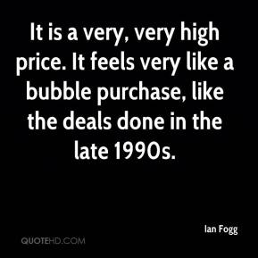 Ian Fogg - It is a very, very high price. It feels very like a bubble purchase, like the deals done in the late 1990s.