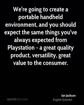 Ian Jackson - We're going to create a portable handheld environment, and you should expect the same things you've always expected from Playstation - a great quality product, versatility, great value to the consumer.