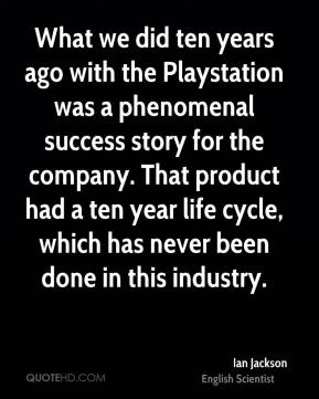 What we did ten years ago with the Playstation was a phenomenal success story for the company. That product had a ten year life cycle, which has never been done in this industry.