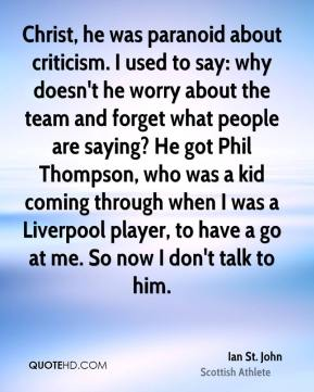 Ian St. John - Christ, he was paranoid about criticism. I used to say: why doesn't he worry about the team and forget what people are saying? He got Phil Thompson, who was a kid coming through when I was a Liverpool player, to have a go at me. So now I don't talk to him.