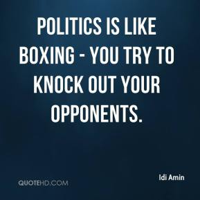 Idi Amin - Politics is like boxing - you try to knock out your opponents.