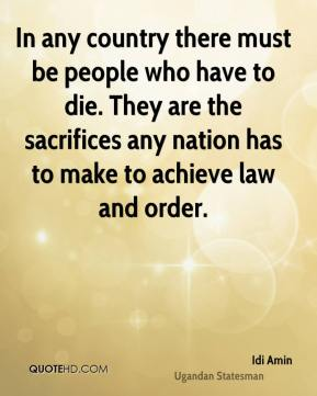 Idi Amin - In any country there must be people who have to die. They are the sacrifices any nation has to make to achieve law and order.