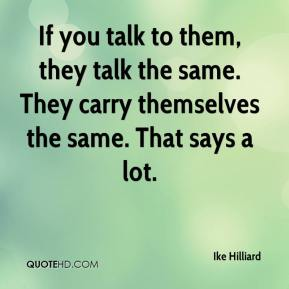 Ike Hilliard - If you talk to them, they talk the same. They carry themselves the same. That says a lot.