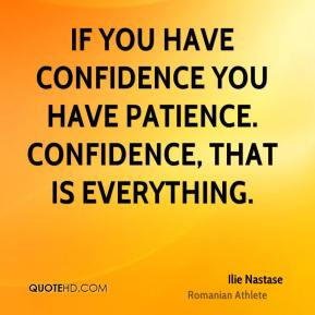 Ilie Nastase - If you have confidence you have patience. Confidence, that is everything.