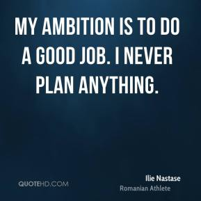 My ambition is to do a good job. I never plan anything.