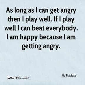 Ilie Nastase - As long as I can get angry then I play well. If I play well I can beat everybody. I am happy because I am getting angry.