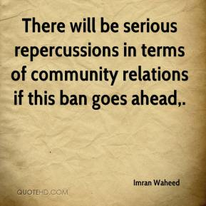 Imran Waheed - There will be serious repercussions in terms of community relations if this ban goes ahead.