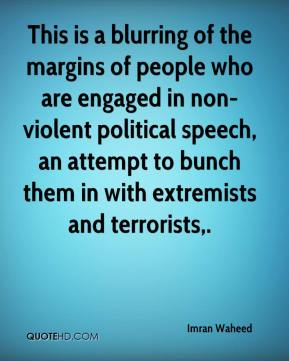 Imran Waheed - This is a blurring of the margins of people who are engaged in non-violent political speech, an attempt to bunch them in with extremists and terrorists.