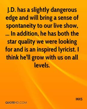 INXS - J.D. has a slightly dangerous edge and will bring a sense of spontaneity to our live show, ... In addition, he has both the star quality we were looking for and is an inspired lyricist. I think he'll grow with us on all levels.
