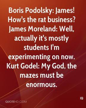 IQ - Boris Podolsky: James! How's the rat business? James Moreland: Well, actually it's mostly students I'm experimenting on now. Kurt Godel: My God, the mazes must be enormous.
