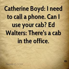 IQ - Catherine Boyd: I need to call a phone. Can I use your cab? Ed Walters: There's a cab in the office.