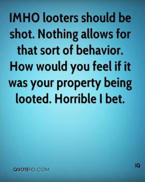 IQ - IMHO looters should be shot. Nothing allows for that sort of behavior. How would you feel if it was your property being looted. Horrible I bet.