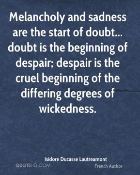 Isidore Ducasse Lautreamont - Melancholy and sadness are the start of doubt... doubt is the beginning of despair; despair is the cruel beginning of the differing degrees of wickedness.