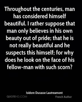 Isidore Ducasse Lautreamont - Throughout the centuries, man has considered himself beautiful. I rather suppose that man only believes in his own beauty out of pride; that he is not really beautiful and he suspects this himself; for why does he look on the face of his fellow-man with such scorn?