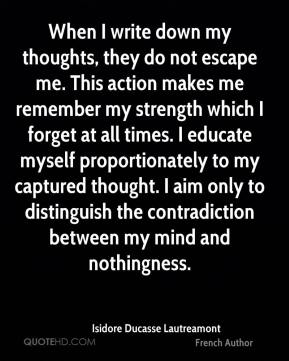 Isidore Ducasse Lautreamont - When I write down my thoughts, they do not escape me. This action makes me remember my strength which I forget at all times. I educate myself proportionately to my captured thought. I aim only to distinguish the contradiction between my mind and nothingness.