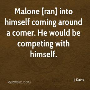 Malone [ran] into himself coming around a corner. He would be competing with himself.