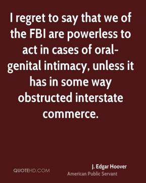 J. Edgar Hoover - I regret to say that we of the FBI are powerless to act in cases of oral-genital intimacy, unless it has in some way obstructed interstate commerce.
