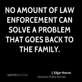 No amount of law enforcement can solve a problem that goes back to the family.