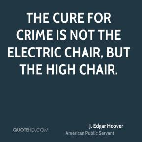 J. Edgar Hoover - The cure for crime is not the electric chair, but the high chair.