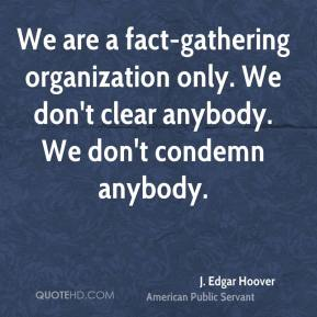 We are a fact-gathering organization only. We don't clear anybody. We don't condemn anybody.