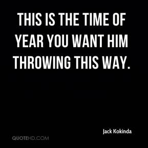 Jack Kokinda - This is the time of year you want him throwing this way.