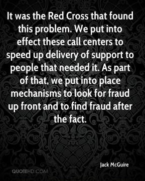 Jack McGuire - It was the Red Cross that found this problem. We put into effect these call centers to speed up delivery of support to people that needed it. As part of that, we put into place mechanisms to look for fraud up front and to find fraud after the fact.