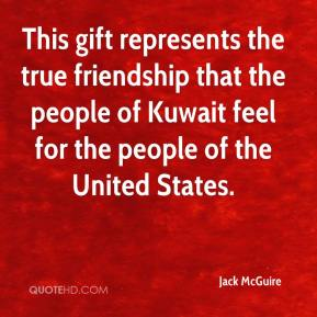 Jack McGuire - This gift represents the true friendship that the people of Kuwait feel for the people of the United States.