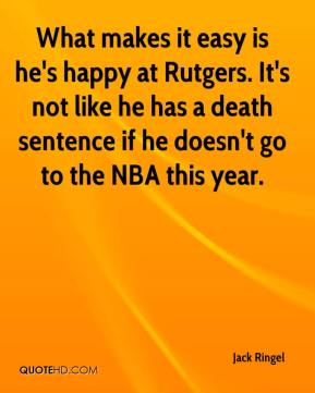 Jack Ringel - What makes it easy is he's happy at Rutgers. It's not like he has a death sentence if he doesn't go to the NBA this year.