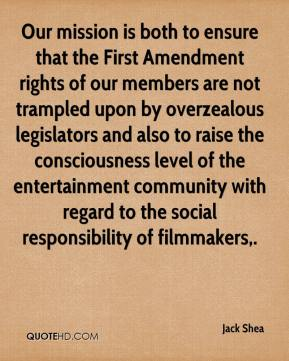 Jack Shea - Our mission is both to ensure that the First Amendment rights of our members are not trampled upon by overzealous legislators and also to raise the consciousness level of the entertainment community with regard to the social responsibility of filmmakers.