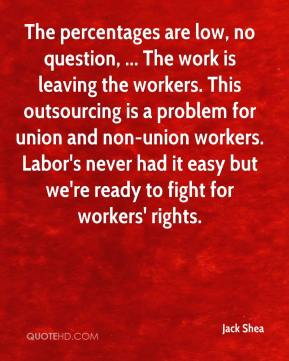 Jack Shea - The percentages are low, no question, ... The work is leaving the workers. This outsourcing is a problem for union and non-union workers. Labor's never had it easy but we're ready to fight for workers' rights.