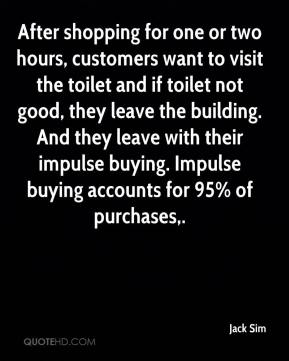 After shopping for one or two hours, customers want to visit the toilet and if toilet not good, they leave the building. And they leave with their impulse buying. Impulse buying accounts for 95% of purchases.