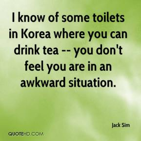 Jack Sim - I know of some toilets in Korea where you can drink tea -- you don't feel you are in an awkward situation.