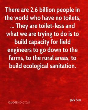 There are 2,6 billion people in the world who have no toilets, ... They are toilet-less and what we are trying to do is to build capacity for field engineers to go down to the farms, to the rural areas, to build ecological sanitation.