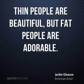 Jackie Gleason - Thin people are beautiful, but fat people are adorable.